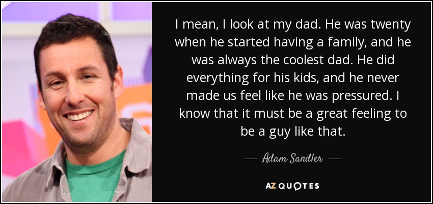 I mean, I look at my dad. He was twenty when he started having a family, and he was always the coolest dad. He did everything for his kids, and he never made us feel like he was pressured. I know that it must be a great feeling to be a guy like that. - Adam Sandler