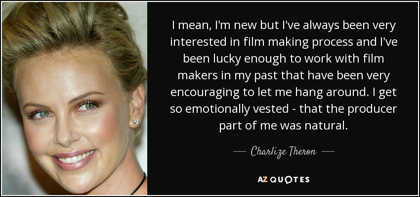 I mean, I'm new but I've always been very interested in film making process and I've been lucky enough to work with film makers in my past that have been very encouraging to let me hang around. I get so emotionally vested - that the producer part of me was natural. - Charlize Theron