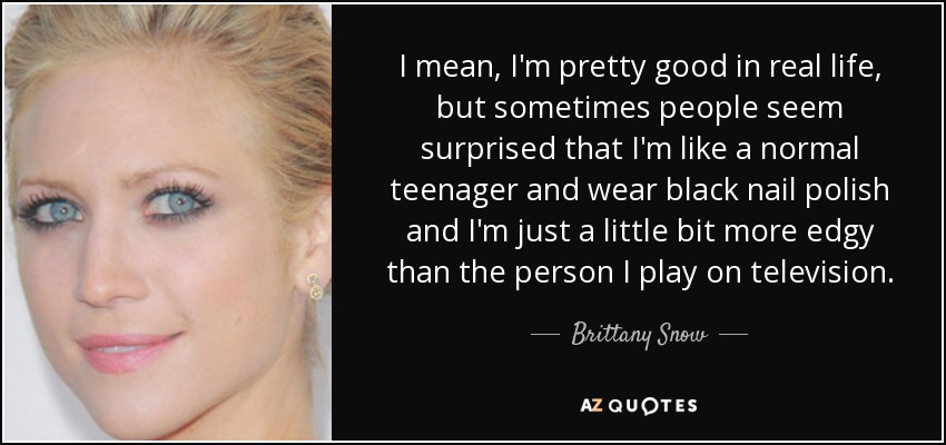 I mean, I'm pretty good in real life, but sometimes people seem surprised that I'm like a normal teenager and wear black nail polish and I'm just a little bit more edgy than the person I play on television. - Brittany Snow