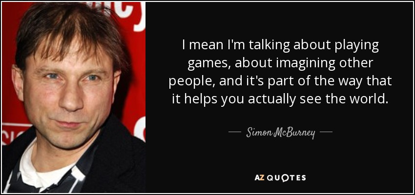 I mean I'm talking about playing games, about imagining other people, and it's part of the way that it helps you actually see the world. - Simon McBurney
