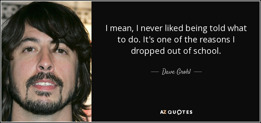I mean, I never liked being told what to do. It's one of the reasons I dropped out of school. - Dave Grohl
