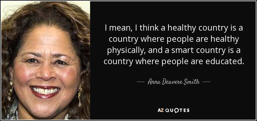I mean, I think a healthy country is a country where people are healthy physically, and a smart country is a country where people are educated. - Anna Deavere Smith