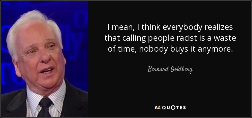 I mean, I think everybody realizes that calling people racist is a waste of time, nobody buys it anymore. - Bernard Goldberg