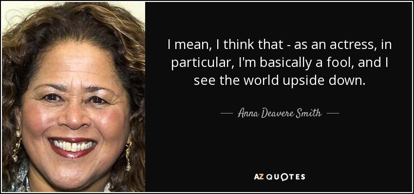 I mean, I think that - as an actress, in particular, I'm basically a fool, and I see the world upside down. - Anna Deavere Smith