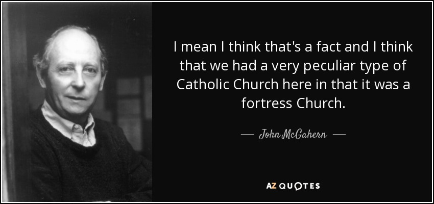 I mean I think that's a fact and I think that we had a very peculiar type of Catholic Church here in that it was a fortress Church. - John McGahern