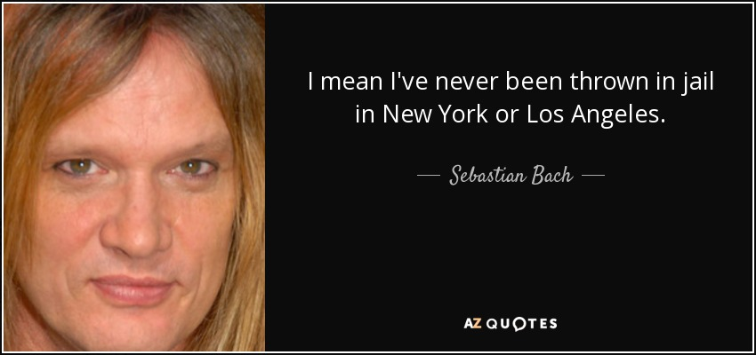 I mean I've never been thrown in jail in New York or Los Angeles. - Sebastian Bach