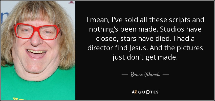 I mean, I've sold all these scripts and nothing's been made. Studios have closed, stars have died. I had a director find Jesus. And the pictures just don't get made. - Bruce Vilanch