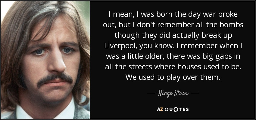 I mean, I was born the day war broke out, but I don't remember all the bombs though they did actually break up Liverpool, you know. I remember when I was a little older, there was big gaps in all the streets where houses used to be. We used to play over them. - Ringo Starr