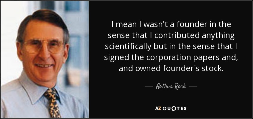 I mean I wasn't a founder in the sense that I contributed anything scientifically but in the sense that I signed the corporation papers and, and owned founder's stock. - Arthur Rock