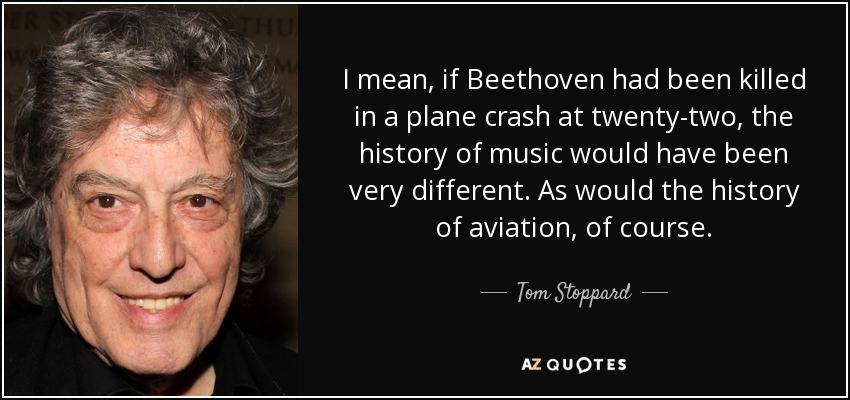 I mean, if Beethoven had been killed in a plane crash at twenty-two, the history of music would have been very different. As would the history of aviation, of course. - Tom Stoppard