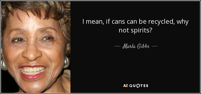 I mean, if cans can be recycled, why not spirits? - Marla Gibbs