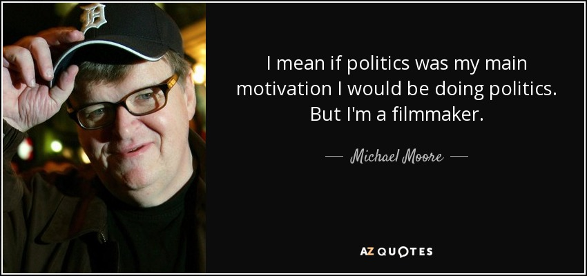 I mean if politics was my main motivation I would be doing politics. But I'm a filmmaker. - Michael Moore