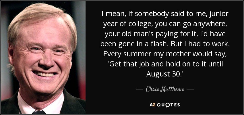 I mean, if somebody said to me, junior year of college, you can go anywhere, your old man's paying for it, I'd have been gone in a flash. But I had to work. Every summer my mother would say, 'Get that job and hold on to it until August 30.' - Chris Matthews