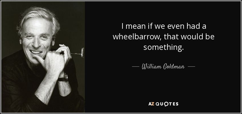 I mean if we even had a wheelbarrow, that would be something. - William Goldman
