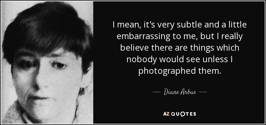 I mean, it's very subtle and a little embarrassing to me, but I really believe there are things which nobody would see unless I photographed them. - Diane Arbus