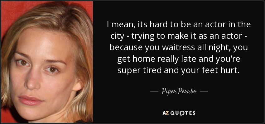 I mean, its hard to be an actor in the city - trying to make it as an actor - because you waitress all night, you get home really late and you're super tired and your feet hurt. - Piper Perabo