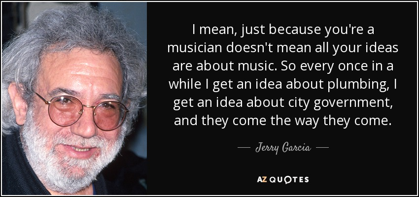 I mean, just because you're a musician doesn't mean all your ideas are about music. So every once in a while I get an idea about plumbing, I get an idea about city government, and they come the way they come. - Jerry Garcia
