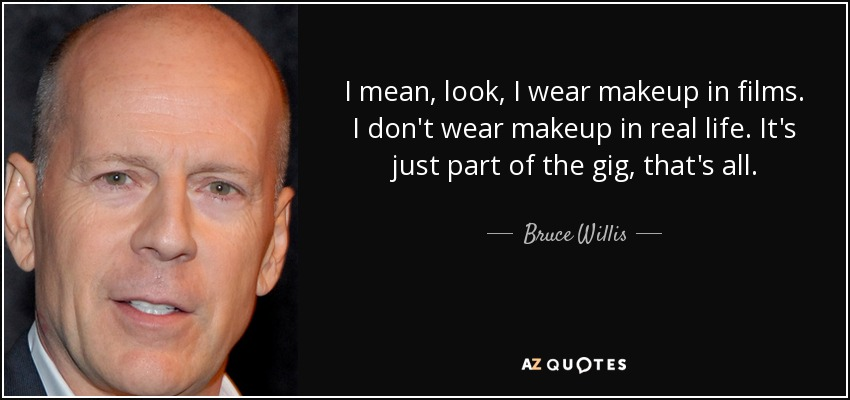 I mean, look, I wear makeup in films. I don't wear makeup in real life. It's just part of the gig, that's all. - Bruce Willis