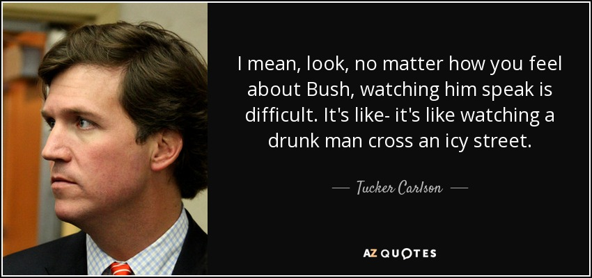 I mean, look, no matter how you feel about Bush, watching him speak is difficult. It's like- it's like watching a drunk man cross an icy street. - Tucker Carlson