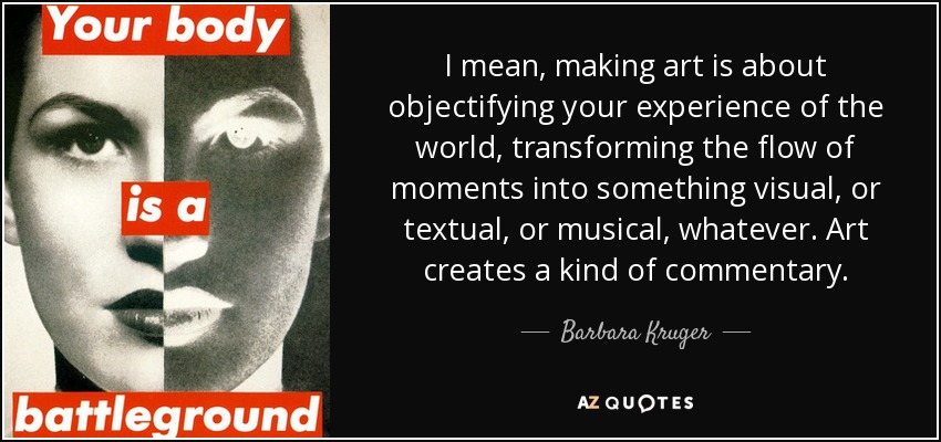 I mean, making art is about objectifying your experience of the world, transforming the flow of moments into something visual, or textual, or musical, whatever. Art creates a kind of commentary. - Barbara Kruger