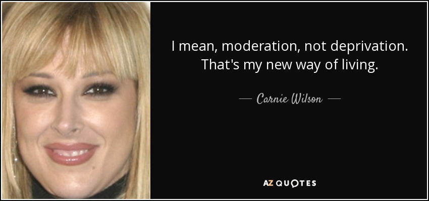 I mean, moderation, not deprivation. That's my new way of living. - Carnie Wilson