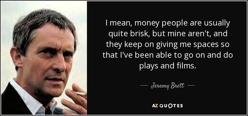 I mean, money people are usually quite brisk, but mine aren't, and they keep on giving me spaces so that I've been able to go on and do plays and films. - Jeremy Brett