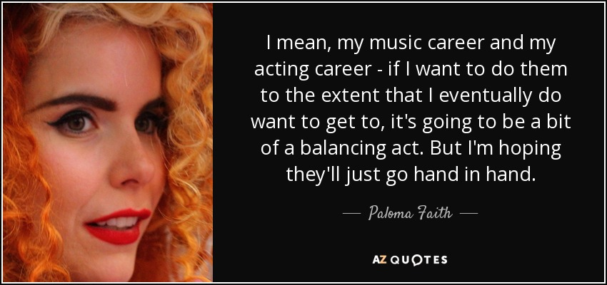 I mean, my music career and my acting career - if I want to do them to the extent that I eventually do want to get to, it's going to be a bit of a balancing act. But I'm hoping they'll just go hand in hand. - Paloma Faith