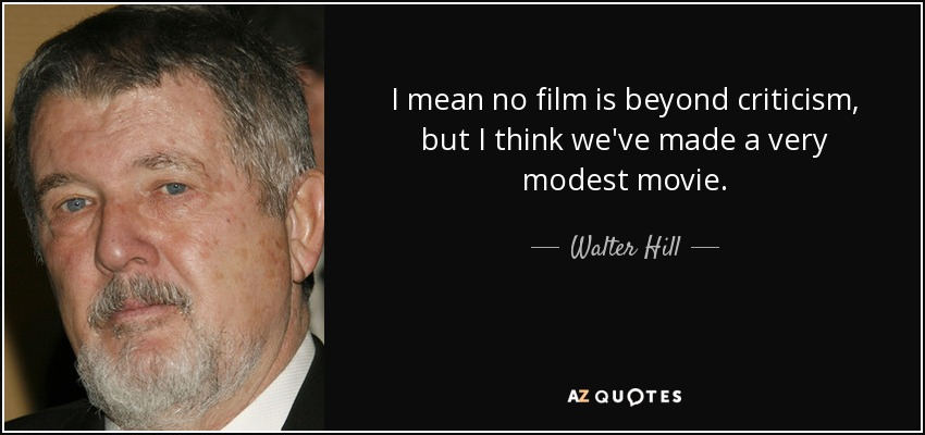 I mean no film is beyond criticism, but I think we've made a very modest movie. - Walter Hill