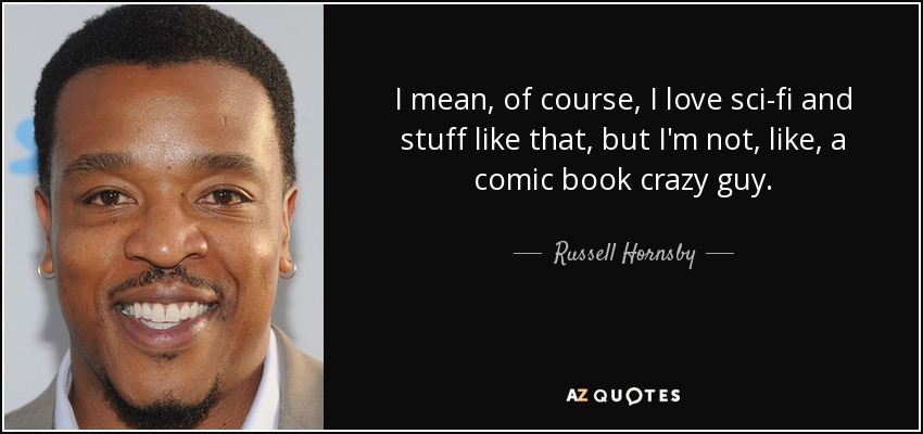 I mean, of course, I love sci-fi and stuff like that, but I'm not, like, a comic book crazy guy. - Russell Hornsby