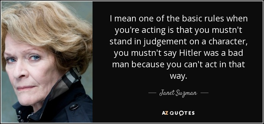 I mean one of the basic rules when you're acting is that you mustn't stand in judgement on a character, you mustn't say Hitler was a bad man because you can't act in that way. - Janet Suzman