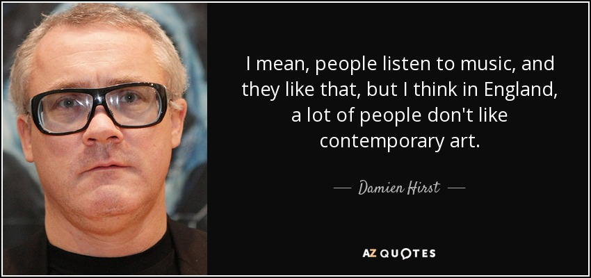 I mean, people listen to music, and they like that, but I think in England, a lot of people don't like contemporary art. - Damien Hirst