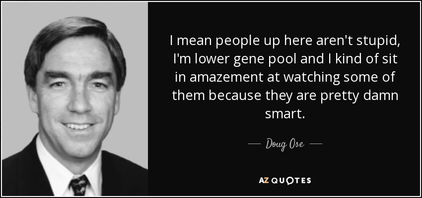 I mean people up here aren't stupid, I'm lower gene pool and I kind of sit in amazement at watching some of them because they are pretty damn smart. - Doug Ose