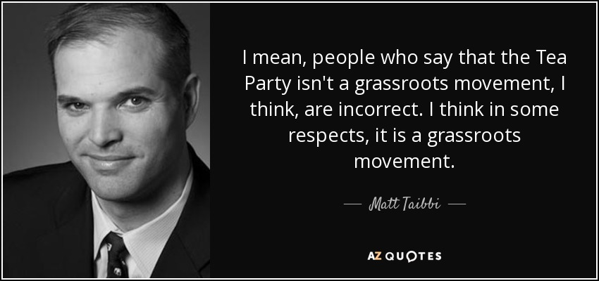 I mean, people who say that the Tea Party isn't a grassroots movement, I think, are incorrect. I think in some respects, it is a grassroots movement. - Matt Taibbi