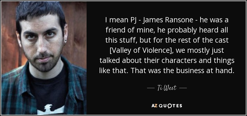 I mean PJ - James Ransone - he was a friend of mine, he probably heard all this stuff, but for the rest of the cast [Valley of Violence], we mostly just talked about their characters and things like that. That was the business at hand. - Ti West