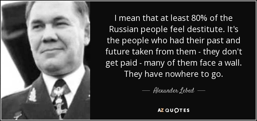 I mean that at least 80% of the Russian people feel destitute. It's the people who had their past and future taken from them - they don't get paid - many of them face a wall. They have nowhere to go. - Alexander Lebed
