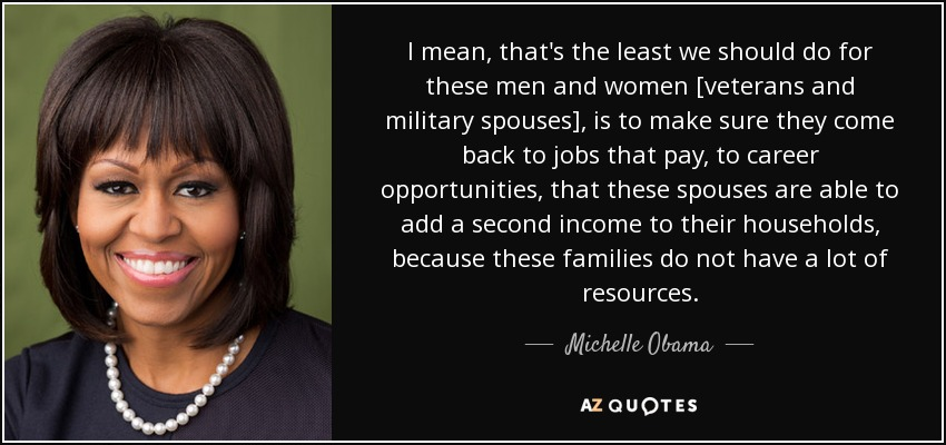 I mean, that's the least we should do for these men and women [veterans and military spouses], is to make sure they come back to jobs that pay, to career opportunities, that these spouses are able to add a second income to their households, because these families do not have a lot of resources. - Michelle Obama
