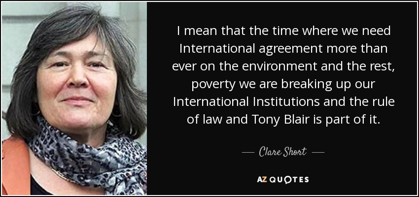 I mean that the time where we need International agreement more than ever on the environment and the rest, poverty we are breaking up our International Institutions and the rule of law and Tony Blair is part of it. - Clare Short