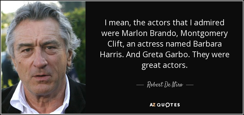 I mean, the actors that I admired were Marlon Brando, Montgomery Clift, an actress named Barbara Harris. And Greta Garbo. They were great actors. - Robert De Niro