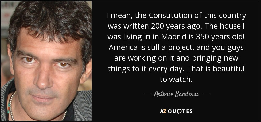 I mean, the Constitution of this country was written 200 years ago. The house I was living in in Madrid is 350 years old! America is still a project, and you guys are working on it and bringing new things to it every day. That is beautiful to watch. - Antonio Banderas