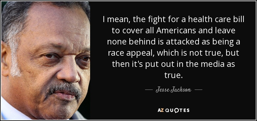 I mean, the fight for a health care bill to cover all Americans and leave none behind is attacked as being a race appeal, which is not true, but then it's put out in the media as true. - Jesse Jackson