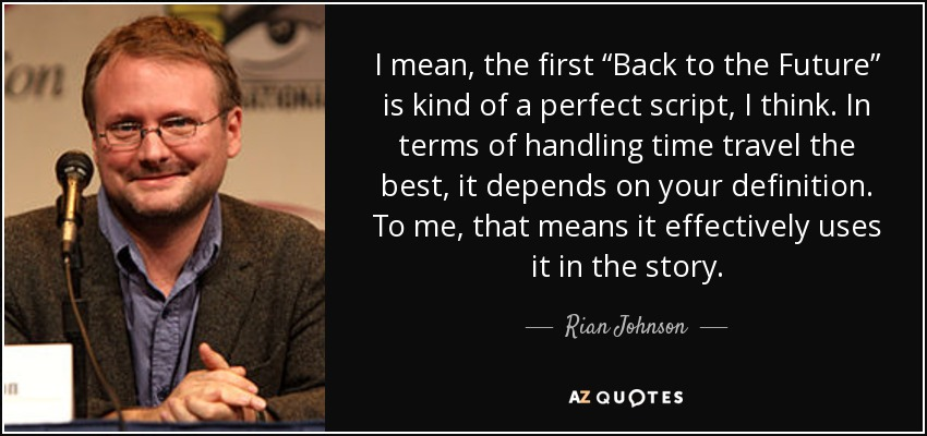 "I mean, the first ""Back to the Future"" is kind of a perfect script, I think. In terms of handling time travel the best, it depends on your definition. To me, that means it effectively uses it in the story. - Rian Johnson"