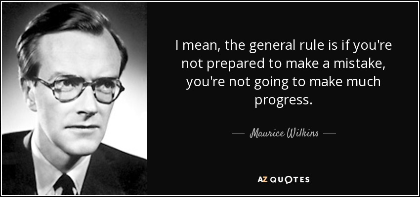 I mean, the general rule is if you're not prepared to make a mistake, you're not going to make much progress. - Maurice Wilkins