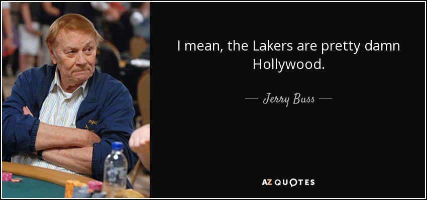 I mean, the Lakers are pretty damn Hollywood. - Jerry Buss