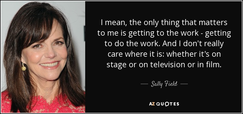 I mean, the only thing that matters to me is getting to the work - getting to do the work. And I don't really care where it is: whether it's on stage or on television or in film. - Sally Field