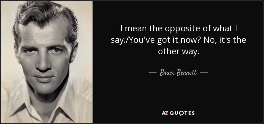 I mean the opposite of what I say./You've got it now? No, it's the other way. - Bruce Bennett