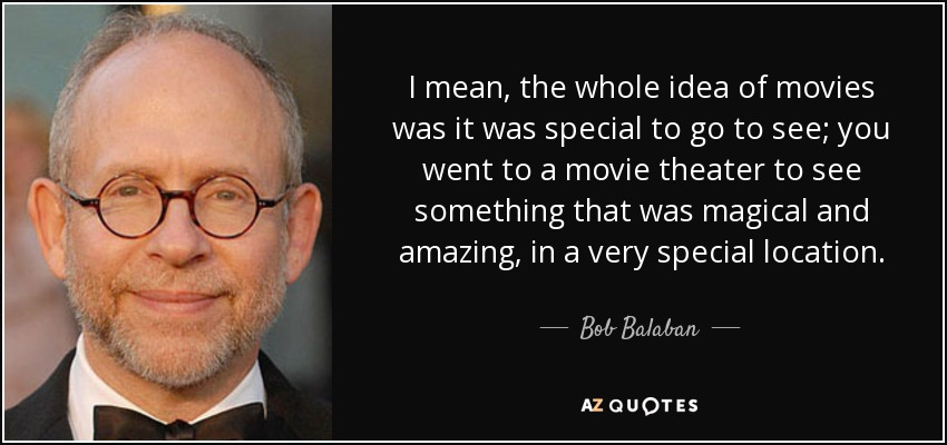I mean, the whole idea of movies was it was special to go to see; you went to a movie theater to see something that was magical and amazing, in a very special location. - Bob Balaban