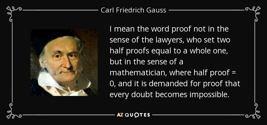 I mean the word proof not in the sense of the lawyers, who set two half proofs equal to a whole one, but in the sense of a mathematician, where half proof = 0, and it is demanded for proof that every doubt becomes impossible. - Carl Friedrich Gauss