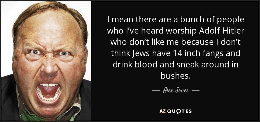 I mean there are a bunch of people who I've heard worship Adolf Hitler who don't like me because I don't think Jews have 14 inch fangs and drink blood and sneak around in bushes. - Alex Jones