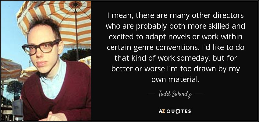 I mean, there are many other directors who are probably both more skilled and excited to adapt novels or work within certain genre conventions. I'd like to do that kind of work someday, but for better or worse I'm too drawn by my own material. - Todd Solondz