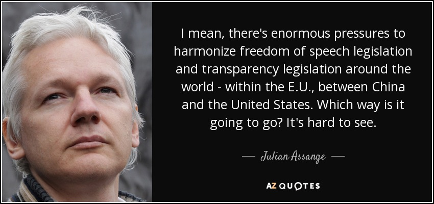 I mean there's enormous pressures to harmonize freedom of speech legislation and transparency legislation around the world - within the E.U., between China and the United States. Which way is it going to go? It's hard to see. - Julian Assange